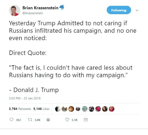 """Trump, Quote, and One: Brian Krassenstein  @krassenstein  Following  Yesterday Trump Admitted to not caring if  Russians infiltrated his campaign, and no one  even noticed:  Direct Quote:  """"The fact is, I couldn't have cared less about  Russians having to do with my campaign.""""  Donald J. Trump  5:50 PM 25 Jan 2018  3,764 Retweets 5,146 Likes t  0363 3.8K傘  )@ ●  ●●参  5.1 K  a"""