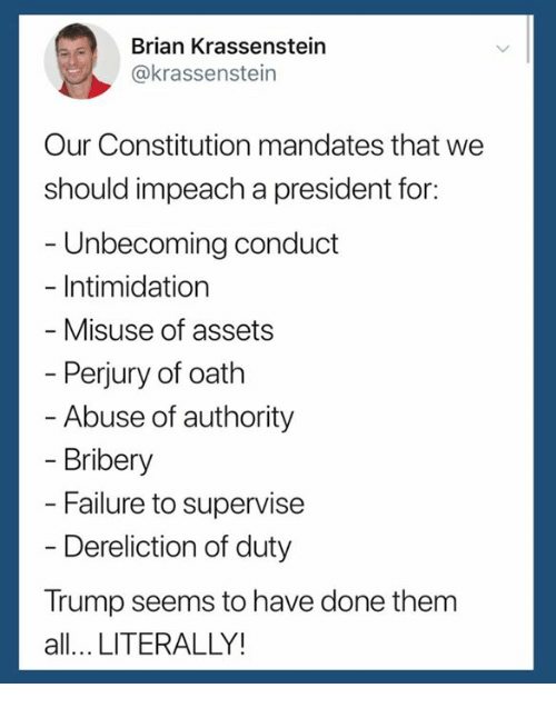 impeach: Brian Krassenstein  @krassenstein  Our Constitution mandates that we  should impeach a president for:  - Unbecoming conduct  - Intimidation  Misuse of assets  Perjury of oath  Abuse of authority  Bribery  Failure to supervise  Dereliction of duty  Trump seems to have done them  all... LITERALLY!