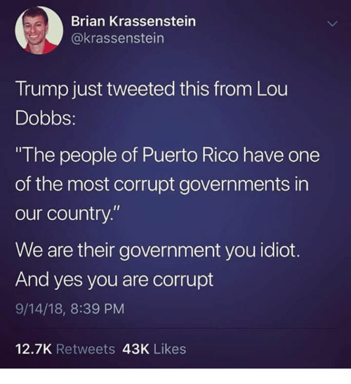 """Puerto Rico, Trump, and Government: Brian Krassenstein  @krassenstein  Trump just tweeted this from Lou  Dobbs:  The people of Puerto Rico have one  of the most corrupt governments in  our country.""""  We are their government you idiot.  And yes you are corrupt  9/14/18, 8:39 PM  12.7K Retweets 43K Likes"""