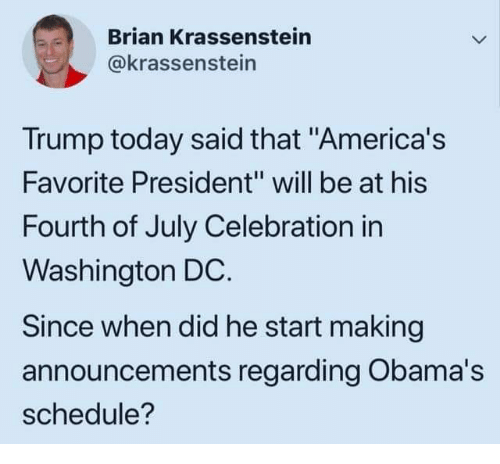 "Schedule, Today, and Trump: Brian Krassenstein  @krassenstein  Trump today said that ""America's  Favorite President"" will be at his  Fourth of July Celebration in  Washington DC.  Since when did he start making  announcements regarding Obama's  schedule?"