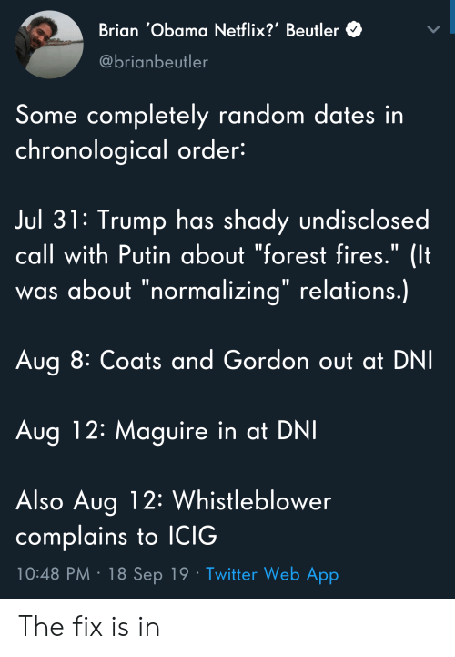 """Netflix, Obama, and Twitter: Brian 'Obama Netflix?' Beutler  @brianbeutler  Some completely random dates in  chronological order:  Jul 31: Trump has shady undisclosed  call with Putin about """"forest fires."""" (It  was about """"normalizing"""" relations.)  Aug 8: Coats and Gordon out at DNI  Aug 12: Maguire in at DNI  Also Aug 12: Whistleblower  complains to ICIG  10:48 PM 18 Sep 19 Twitter Web App The fix is in"""