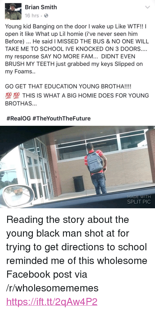 """Say No More Fam: Brian Smith  16 hrs  Young kid Banging on the door I wake up Like WTF!! I  open it like What up Lil homie (i've never seen him  Before). He said I MISSED THE BUS & NO ONE WILL  TAKE ME TO SCHOOL IVE KNOCKED ON 3 DOORS.…  my response SAY NO MORE FAM... DIDNT EVEN  BRUSH MY TEETH just grabbed my keys Slipped on  my Foams..  GO GET THAT EDUCATION YOUNG BROTHA!!!!  型塑THIS IS WHAT A BIG HOMIE DOES FOR YOUNG  BROTHAS...  #RealOG #TheYouthTheFuture  MADE WITH  SPLIT PIC <p>Reading the story about the young black man shot at for trying to get directions to school reminded me of this wholesome Facebook post via /r/wholesomememes <a href=""""https://ift.tt/2qAw4P2"""">https://ift.tt/2qAw4P2</a></p>"""