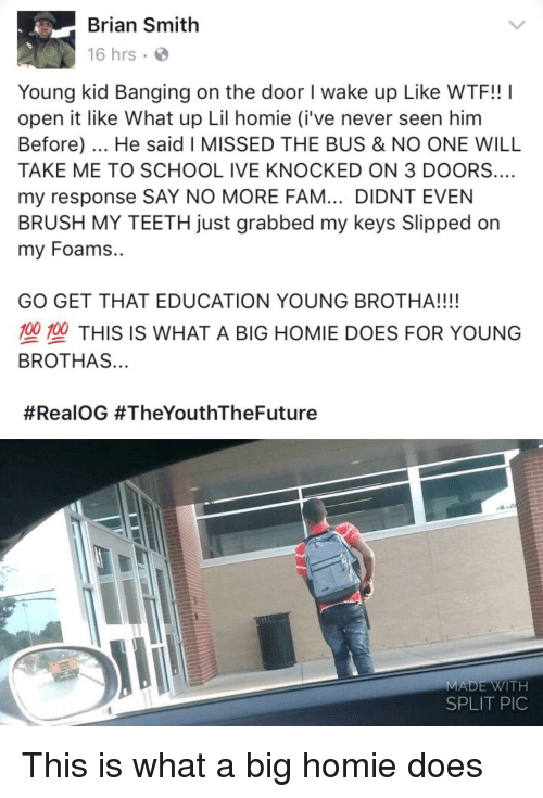 Say No More Fam: Brian Smith  16 hrs  Young kid Banging on the door I wake up Like WTF!! I  open it like What up Lil homie (i've never seen him  Before). He said I MISSED THE BUS & NO ONE WILL  TAKE ME TO SCHOOL IVE KNOCKED ON 3 DOORS.…  my response SAY NO MORE FAM... DIDNT EVEN  BRUSH MY TEETH just grabbed my keys Slipped on  my Foams..  grabbed my keys  GO GET THAT EDUCATION YOUNG BROTHA!!!!  型塑THIS IS WHAT A BIG HOMIE DOES FOR YOUNG  BROTHAS...  #RealOG #TheYouthTheFuture  MADE WITH  SPLIT PIC This is what a big homie does