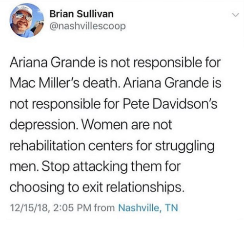 Ariana Grande, Relationships, and Death: Brian Sullivan  @nashvillescoop  Ariana Grande is not responsible for  Mac Miller's death. Ariana Grande is  not responsible for Pete Davidson's  depression. Women are not  rehabilitation centers for struggling  men. Stop attacking them for  choosing to exit relationships.  12/15/18, 2:05 PM from Nashville, TN