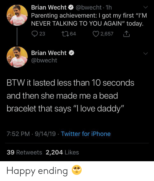 "Iphone, Love, and Twitter: Brian Wecht @bwecht 1h  Parenting achievement: I got my first ""I'M  NEVER TALKING TO YOU AGAIN"" today.  2,657  23  t64  Brian Wecht  @bwecht  BTW it lasted less than 10 seconds  and then she made me a bead  bracelet that says ""I love daddy""  7:52 PM 9/14/19 Twitter for iPhone  39 Retweets 2,204 Likes Happy ending 🥺"