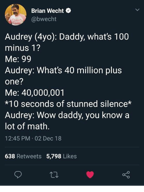 Anaconda, Dank, and Wow: Brian Wecht  @bwecht  Audrey (4yo): Daddy, what's 100  minus 1?  Me: 99  Audrey: What's 40 million plus  one?  Me: 40,000,001  *10 seconds of stunned silence*  Audrey: Wow daddy, you know a  lot of math.  12:45 PM.02 Dec 18  638 Retweets 5,798 Likes