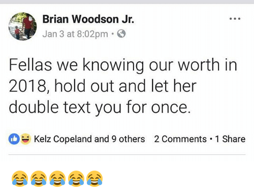 Text, Girl Memes, and Her: Brian Woodson Jr.  Jan 3 at 8:02pm.  Fellas we knowing our worth in  2018, hold out and let her  double text you for once.  Kelz Copeland and 9 others  2 Comments . 1 Share 😂😂😂😂😂