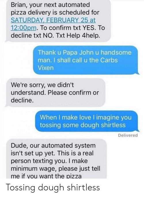 Minimum Wage: Brian, your next automated  pizza delivery is scheduled for  SATURDAY FEBRUARY 25 at  12:00pm. To confirm txt YES. To  decline txt NO. Txt Help 4help  Thank u Papa John u handsome  man. I shall call u the Carbs  Vixen  We're sorry, we didn't  understand. Please confirm or  decline.  When I make love I imagine you  tossing some dough shirtless  Delivered  Dude, our automated system  isn't set up yet. This is a real  person texting you. I make  minimum wage, please just tell  me if you want the pizza Tossing dough shirtless