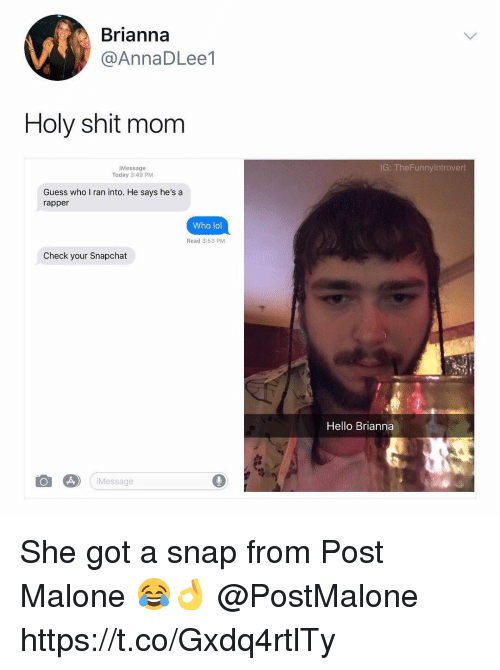 Hello, Lol, and Post Malone: Brianna  @AnnaDLee1  Holy shit mom  iMessage  Today 3:49 PM  IG: TheFunnyIntrovert  Guess who I ran into. He says he's a  rapper  Who lol  Read 3:53 PM  Check your Snapchat  Hello Brianna  iMessage  0 She got a snap from Post Malone 😂👌 @PostMalone https://t.co/Gxdq4rtlTy
