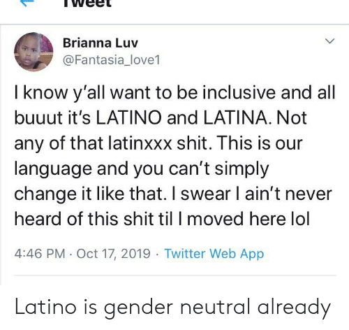 Lol, Shit, and Twitter: Brianna Luv  @Fantasialove1  I know y'all want to be inclusive and all  buuut it's LATINO and LATINA. Not  any of that latinxxx shit. This is our  language and you can't simply  change it like that. I swear I ain't never  heard of this shit til I moved here lol  4:46 PM Oct 17, 2019 Twitter Web App Latino is gender neutral already