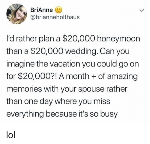 Honeymoon: Brianne (U  @brianneholthaus  I'd rather plan a $20,000 honeymoon  than a $20,000 wedding. Can you  imagine the vacation you could go on  for $20,000?! A month +of amazing  memories with your spouse rather  than one day where you miss  everything because it's so busy lol