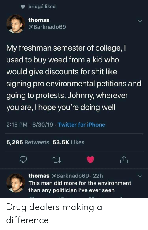 Protests: bridgé liked  thomas  @Barknado69  My freshman semester of college, I  used to buy weed from a kid who  would give discounts for shit like  signing pro environmental petitions and  going to protests. Johnny, wherever  you are, I hope you're doing well  2:15 PM 6/30/19 Twitter for iPhone  5,285 Retweets 53.5K Likes  thomas @Barknado69.22h  This man did more for the environment  than any politician I've ever seen Drug dealers making a difference