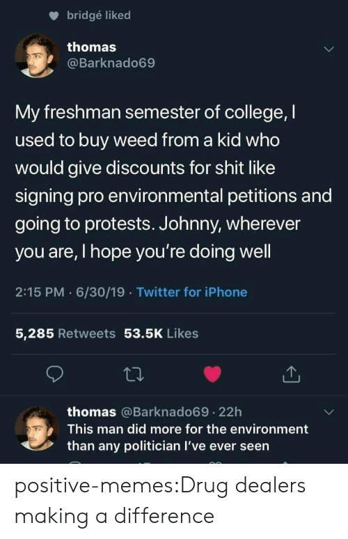Protests: bridgé liked  thomas  @Barknado69  My freshman semester of college, I  used to buy weed from a kid who  would give discounts for shit like  signing pro environmental petitions and  going to protests. Johnny, wherever  you are, I hope you're doing well  2:15 PM 6/30/19 Twitter for iPhone  5,285 Retweets 53.5K Likes  thomas @Barknado69.22h  This man did more for the environment  than any politician I've ever seen positive-memes:Drug dealers making a difference