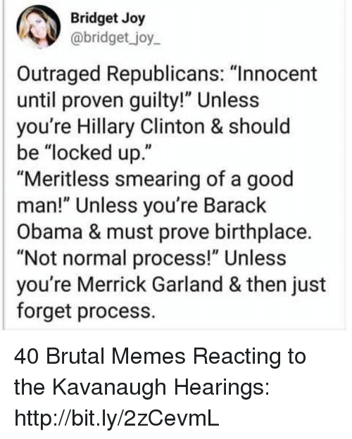 """Outraged: Bridget Joy  abridget _joy  Outraged Republicans: """"Innocent  until proven guilty!"""" Unless  you're Hillary Clinton & should  be """"locked up.""""  """"Meritless smearing of a good  man!"""" Unless you're Barack  Obama & must prove birthplace.  """"Not normal process!"""" Unless  you're Merrick Garland & then just  forget process. 40 Brutal Memes Reacting to the Kavanaugh Hearings: http://bit.ly/2zCevmL"""