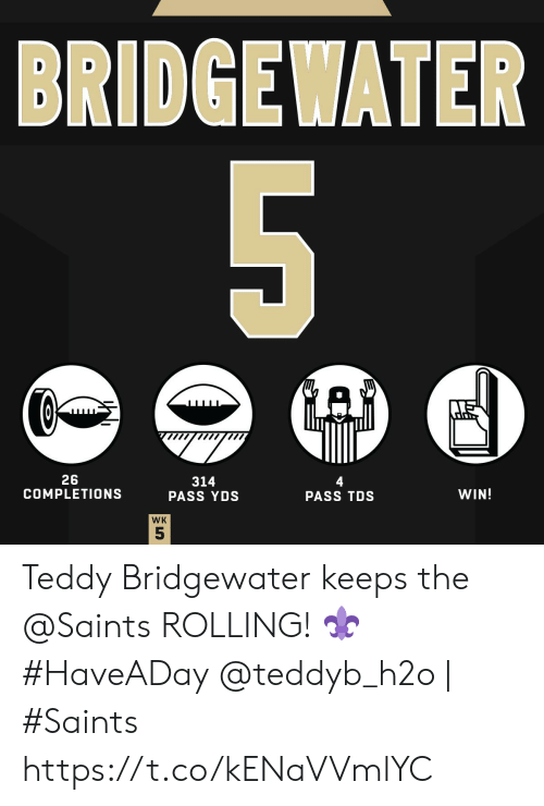 Memes, New Orleans Saints, and 🤖: BRIDGEWATER  5  26  COMPLETIONS  314  PASS YDS  4  PASS TDS  WIN!  WK  55 Teddy Bridgewater keeps the @Saints ROLLING! ⚜ #HaveADay   @teddyb_h2o | #Saints https://t.co/kENaVVmlYC