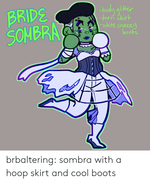 Hoop: BRIDS  SONBR  bodn alithe  -torin skirt  white snazzu  looots brbaltering:  sombra with a hoop skirt and cool boots