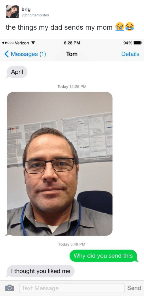Dad, Verizon, and Text: brig  @brigittemontes  the things my dad sends my mom e   ..ooo Verizon  6:28 PM  94 %  〈Messages (1)  Tom  Details  April  Today 12:26 PM  al  Today 5:49 PM  Why did you send this  I thought you liked me  Text Message  Send
