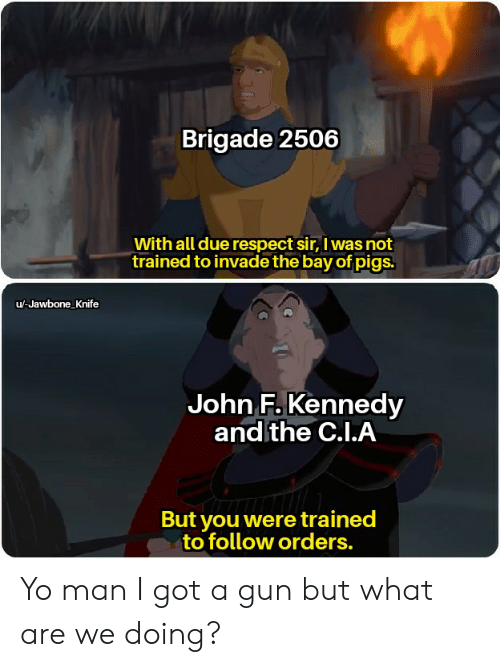 jawbone: Brigade 2506  With all due respect sir, I was not  trained to invade the bay of pigs.  u-Jawbone Knife  John F.Kennedy  and the C.I.A  But you were trained  to follow orders. Yo man I got a gun but what are we doing?