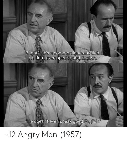 "ignorant: Bright? He's a common ignorant slob.  He don't even speak good English.  ""He doesn't even speak good English. -12 Angry Men (1957)"