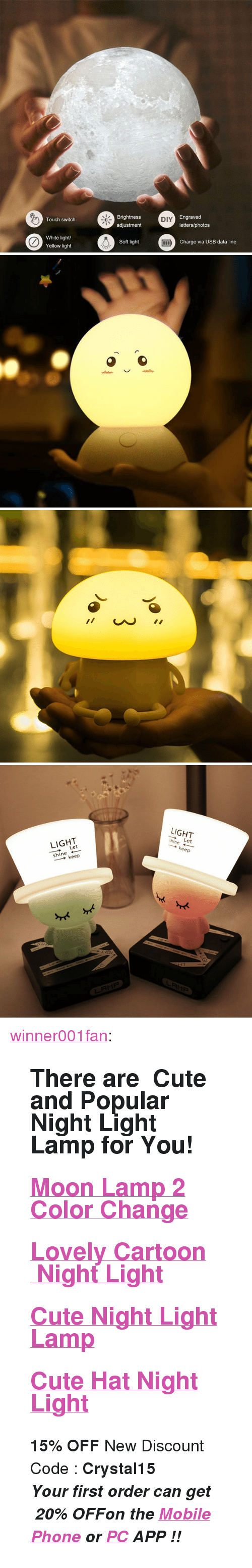 "Cute, Phone, and Tumblr: Brightness  adjustment  Engraved  letters/photos  Touch switch  DIY  White light  Yellow light  Soft light  Charge via USB data line   LIGHT  LIGHT  ー→ Let  shine ←  → keep  hine Let  → keep  LRM尸 <p><a href=""https://winner001fan.tumblr.com/post/169831968875/there-are-cute-and-popular-night-light-lamp-for"" class=""tumblr_blog"">winner001fan</a>:</p><blockquote> <h2>There are  Cute and Popular Night Light Lamp for You!</h2> <h2><a href=""https://goo.gl/HiLXdU"">Moon Lamp 2 Color Change</a></h2> <h2><a href=""https://goo.gl/mFPDXH"">Lovely Cartoon  Night Light</a></h2> <h2> <a href=""https://goo.gl/P4VKvG"">Cute Night Light Lamp</a> </h2> <h2><a href=""https://goo.gl/m1ZXxL"">Cute Hat Night Light</a></h2> <p><b>15% OFF </b>New Discount Code : <b>Crystal15</b></p> <p><i><b><b><b>✧Your first order can get  </b><b><i>20% OFF</i></b><b>on the </b><a href=""https://goo.gl/D9rzDp""><b>Mobile Phone</b></a><b> or </b><b><a href=""https://goo.gl/ivq4H5"">PC</a> </b><b>APP !!</b></b></b></i></p> </blockquote>"