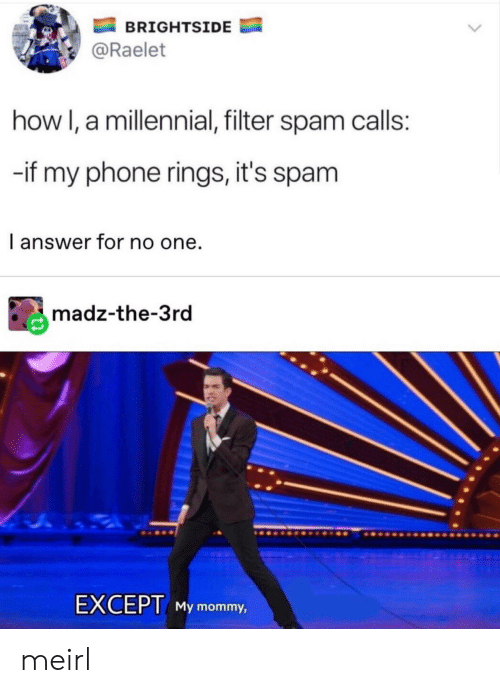 filter: BRIGHTSIDE  @Raelet  how I, a millennial, filter spam calls:  -if my phone rings, it's spam  I answer for no one.  madz-the-3rd  EXCEPT My mommy, meirl