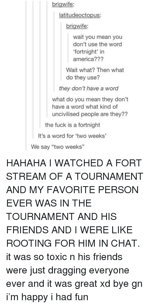 "America, Friends, and Tumblr: brigwife:  latitudeoctopus:  brigwife:  wait you mean you  don't use the word  fortnight' in  america???  Wait what? Then what  do they use?  they don't have a word  what do you mean they don't  uncivilised people are they??  have a word what kind of  the fuck is a fortnight  It's a word for 'two weeks'  We say ""two weeks"" HAHAHA I WATCHED A FORT STREAM OF A TOURNAMENT AND MY FAVORITE PERSON EVER WAS IN THE TOURNAMENT AND HIS FRIENDS AND I WERE LIKE ROOTING FOR HIM IN CHAT. it was so toxic n his friends were just dragging everyone ever and it was great xd bye gn i'm happy i had fun"