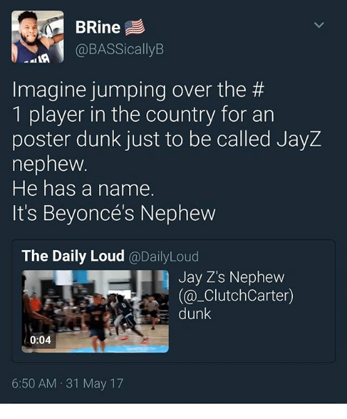 posterization: BRine  @BASSicallyB  Imagine jumping over the #  1 player in the country for an  poster dunk just to be called JayZ  nepnew  He has a name.  It's Beyoncés Nephevw  The Daily Loud @DailyLoud  Jay Z's Nephew  (@_ClutchCarter)  dunk  0:04  6:50 AM 31 May 17
