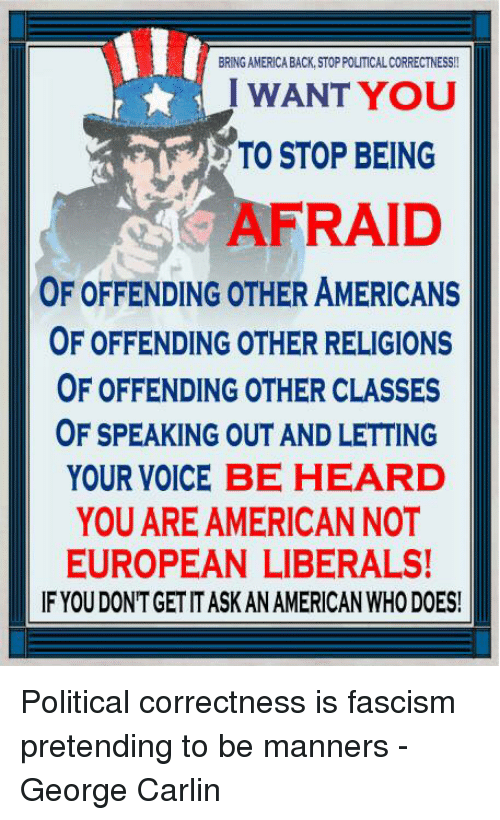 George Carlin: BRING AMERICA BACK, STOP POLITICAL CORRECTNESS!!  I WANT YOU  TO STOP BEING  AFRAID  OF OFFENDING OTHER AMERICANS  OF OFFENDING OTHER RELIGIONS  OF OFFENDING OTHER CLASSES  OF SPEAKING OUT AND LETTING  YOUR VOICE BE HEARD  YOU ARE AMERICANNOT  EUROPEAN LIBERALS!  IF YOU DONTGET IT ASK AN AMERICAN WHO DOES! Political correctness is fascism pretending to be manners - George Carlin