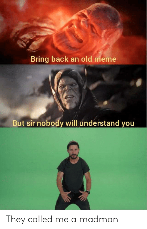 Meme, Old, and Back: Bring back an old meme  But sir nobody will understand you They called me a madman