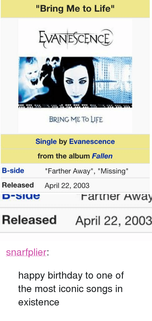 """Birthday, Evanescence, and Life: """"Bring Me to Life  VANESCENCE  BRING ME To LIFE  Single by Evanescence  from the album Fallen  B-side  """"Farther Away"""", """"Missing  Released  April 22, 2003   Released  April 22, 2003 <p><a class=""""tumblr_blog"""" href=""""http://snarfplier.tumblr.com/post/143217705732"""">snarfplier</a>:</p><blockquote> <p>happy birthday to one of the most iconic songs in existence</p> </blockquote>"""
