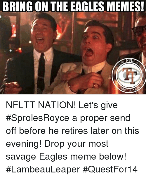 Eagles Memes: BRING ON THE EAGLES MEMES!  NFL  H TA NFLTT NATION!   Let's give #SprolesRoyce a proper send off before he retires later on this evening! Drop your most savage Eagles meme below!   #LambeauLeaper #QuestFor14