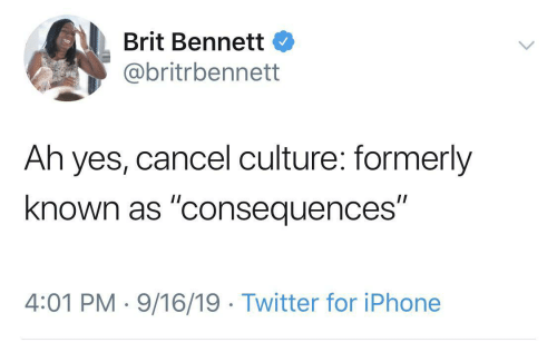 "iphone: Brit Bennett  @britrbennett  Ah yes, cancel culture: formerly  known as ""consequences""  4:01 PM · 9/16/19 · Twitter for iPhone"