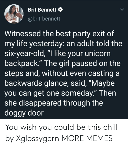 """disappeared: Brit Bennett  @britrbennett  Witnessed the best party exit of  my life yesterday: an adult told the  six-year-old, """"I like your unicorn  backpack."""" The girl paused on the  steps and, without even casting a  backwards glance, said, """"Maybe  you can get one someday."""" Then  she disappeared through the  doggy door You wish you could be this chill by Xglossygern MORE MEMES"""