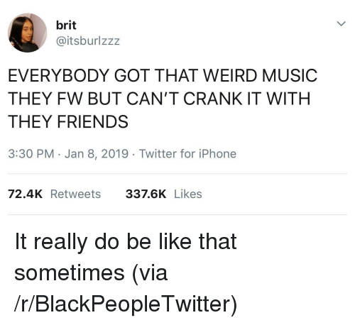 Be Like, Blackpeopletwitter, and Friends: brit  @itsburlzzz  EVERYBODY GOT THAT WEIRD MUSIC  THEY FW BUT CAN'T CRANK IT WITH  THEY FRIENDS  3:30 PM Jan 8, 2019 Twitter for iPhone  72.4K Retweets  337.6K Likes It really do be like that sometimes (via /r/BlackPeopleTwitter)