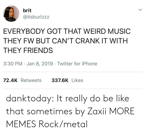 Be Like, Dank, and Friends: brit  @itsburlzzz  EVERYBODY GOT THAT WEIRD MUSIC  THEY FW BUT CAN'T CRANK IT WITH  THEY FRIENDS  3:30 PM Jan 8, 2019 Twitter for iPhone  72.4K Retweets  337.6K Likes danktoday:  It really do be like that sometimes by Zaxii MORE MEMES  Rock/metal