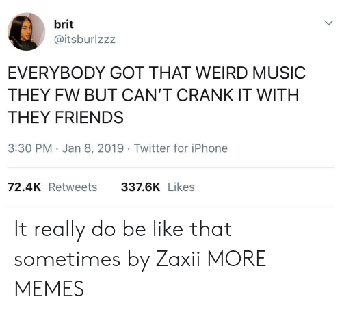Be Like, Dank, and Friends: brit  @itsburlzzz  EVERYBODY GOT THAT WEIRD MUSIC  THEY FW BUT CAN'T CRANK IT WITH  THEY FRIENDS  3:30 PM Jan 8, 2019 Twitter for iPhone  72.4K Retweets  337.6K Likes It really do be like that sometimes by Zaxii MORE MEMES