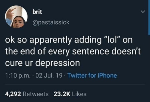 """Apparently, Iphone, and Lol: brit  @pastaissick  ok so apparently adding """"lol"""" on  the end of every sentence doesn't  cure ur depression  1:10 p.m. 02 Jul. 19 Twitter for iPhone  4,292 Retweets 23.2K Likes"""