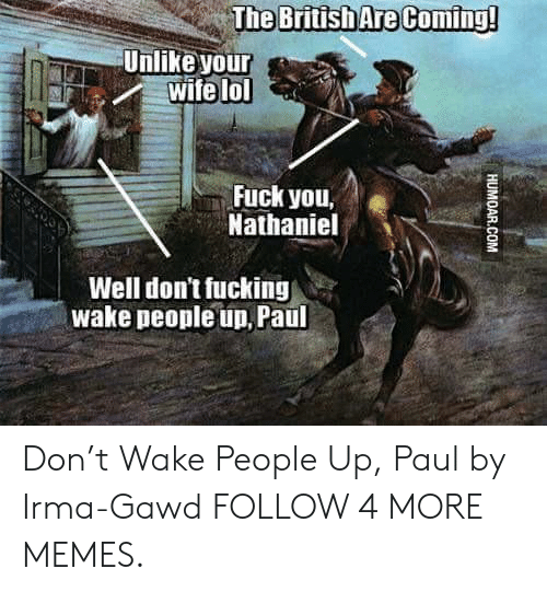 Gawd: British Are Coming!  Unlike your  wife lol  Fuck you,  Nathaniel  Well don't fucking  wake people un, Paul  HUMOAR.COM Don't Wake People Up, Paul by Irma-Gawd FOLLOW 4 MORE MEMES.