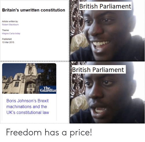Facepalm, Unwritten, and Constitution: British Parliament  Britain's unwritten constitution  Article written by  Robert Blackburn  Theme  Magna Carta today  Published  13 Mar 2015  British Parliament  The  Guardian  Boris Johnson's Brexit  machinations and the  UK's constitutional law Freedom has a price!