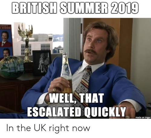 diego: BRITISH SUMMER 2019  UNDY  DIEGO  WELL THAT  ESCALATED QUICKLY  made on imgur In the UK right now
