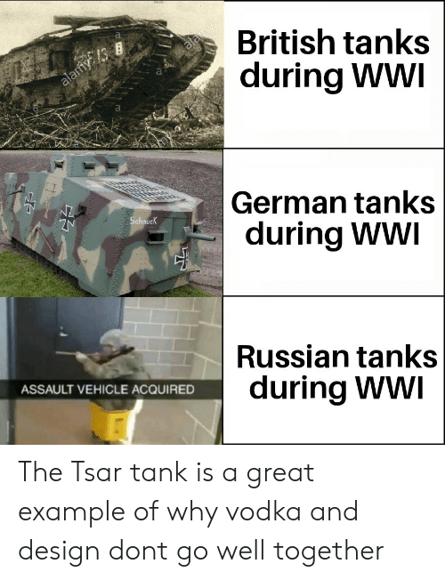 tanks: British tanks  during WWI  Is  German tanks  during WWI  Schnuc  Russian tanks  during Ww  ASSAULT VEHICLE ACQUIRED The Tsar tank is a great example of why vodka and design dont go well together