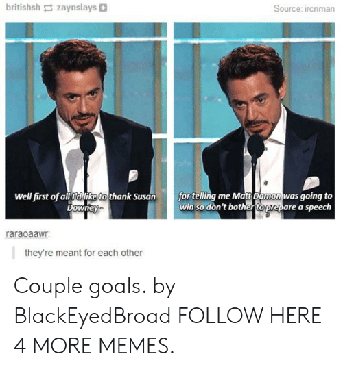 Matt Damon: britishsh zaynslays  Source: ircnman  Well first of all dlike to thank Susan  Downey  for telling me Matt Damon was going to  win so don't bother to prepare a speech  raraoaawr  they're meant for each other Couple goals. by BlackEyedBroad FOLLOW HERE 4 MORE MEMES.