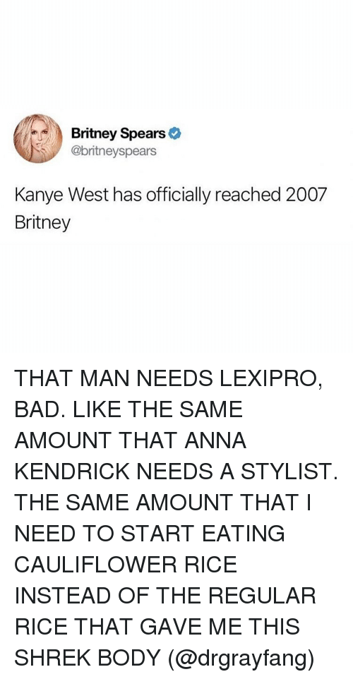 Anna, Anna Kendrick, and Bad: Britney Spears >  @britneyspears  Kanye West has officially reached 2007  Britney THAT MAN NEEDS LEXIPRO, BAD. LIKE THE SAME AMOUNT THAT ANNA KENDRICK NEEDS A STYLIST. THE SAME AMOUNT THAT I NEED TO START EATING CAULIFLOWER RICE INSTEAD OF THE REGULAR RICE THAT GAVE ME THIS SHREK BODY (@drgrayfang)