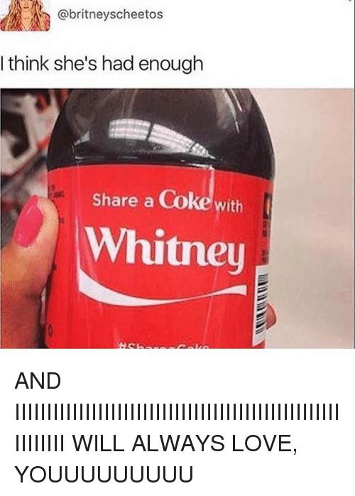 share a coke: @britneyscheetos  I think she's had enough  Share a Coke with  Whitney AND IIIIIIIIIIIIIIIIIIIIIIIIIIIIIIIIIIIIIIIIIIIIIIIIIIIIIIIIIII WILL ALWAYS LOVE, YOUUUUUUUUU