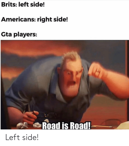 Gta, Americans, and Brits: Brits: left side!  Americans: right side!  Gta players:  Road is Road! Left side!