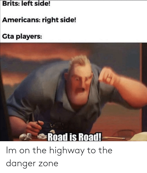 road: Brits: left side!  Americans: right side!  Gta players:  Road is Road! Im on the highway to the danger zone