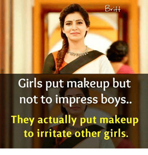 Impresser: Britt  Girls put makeup but  not to impress boys..  They actually put makeup  to irritate other girls.