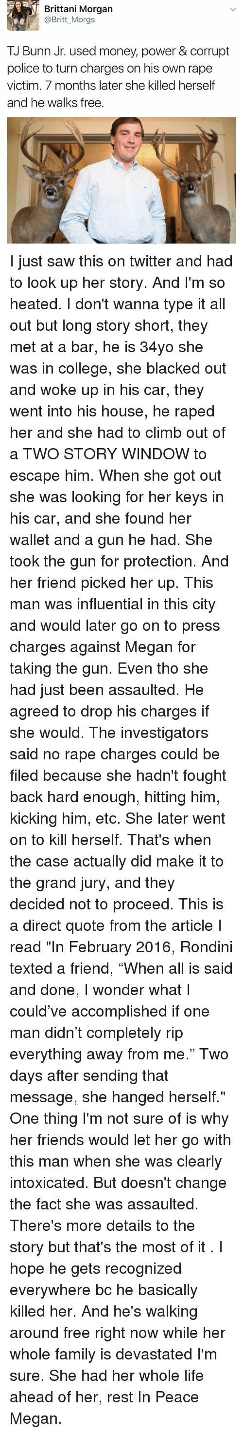 """Brittanie: Brittani Morgan  @Britt_Morgs  TJ Bunn Jr. used money, power & corrupt  police to turn charges on his own rape  victim. 7 months later she killed herself  and he walks free. I just saw this on twitter and had to look up her story. And I'm so heated. I don't wanna type it all out but long story short, they met at a bar, he is 34yo she was in college, she blacked out and woke up in his car, they went into his house, he raped her and she had to climb out of a TWO STORY WINDOW to escape him. When she got out she was looking for her keys in his car, and she found her wallet and a gun he had. She took the gun for protection. And her friend picked her up. This man was influential in this city and would later go on to press charges against Megan for taking the gun. Even tho she had just been assaulted. He agreed to drop his charges if she would. The investigators said no rape charges could be filed because she hadn't fought back hard enough, hitting him, kicking him, etc. She later went on to kill herself. That's when the case actually did make it to the grand jury, and they decided not to proceed. This is a direct quote from the article I read """"In February 2016, Rondini texted a friend, """"When all is said and done, I wonder what I could've accomplished if one man didn't completely rip everything away from me."""" Two days after sending that message, she hanged herself."""" One thing I'm not sure of is why her friends would let her go with this man when she was clearly intoxicated. But doesn't change the fact she was assaulted. There's more details to the story but that's the most of it . I hope he gets recognized everywhere bc he basically killed her. And he's walking around free right now while her whole family is devastated I'm sure. She had her whole life ahead of her, rest In Peace Megan."""
