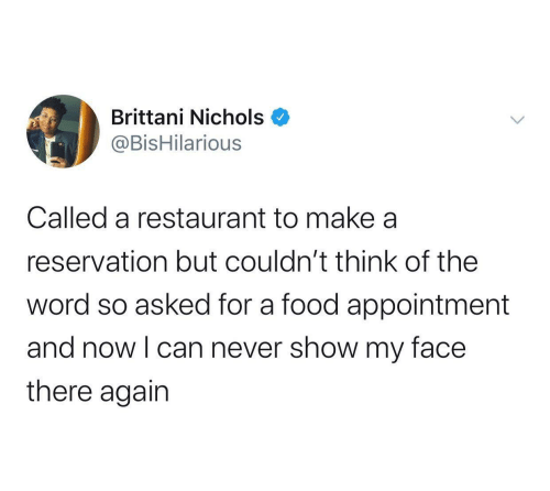 Food, Restaurant, and Word: Brittani Nichols  @BisHilarious  Called a restaurant to make a  reservation but couldn't think of the  word so asked for a food appointment  and now I can never show my face  there again