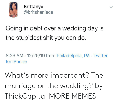Wedding Day: Brittany  @britshaniece  Going in debt over a wedding day is  the stupidest shit you can do.  8:26 AM · 12/26/19 from Philadelphia, PA · Twitter  for iPhone  <> What's more important? The marriage or the wedding? by ThickCapital MORE MEMES